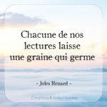 Citation de Jules Renard : Chacune de nos lectures laisse une graine qui germe (littérature)