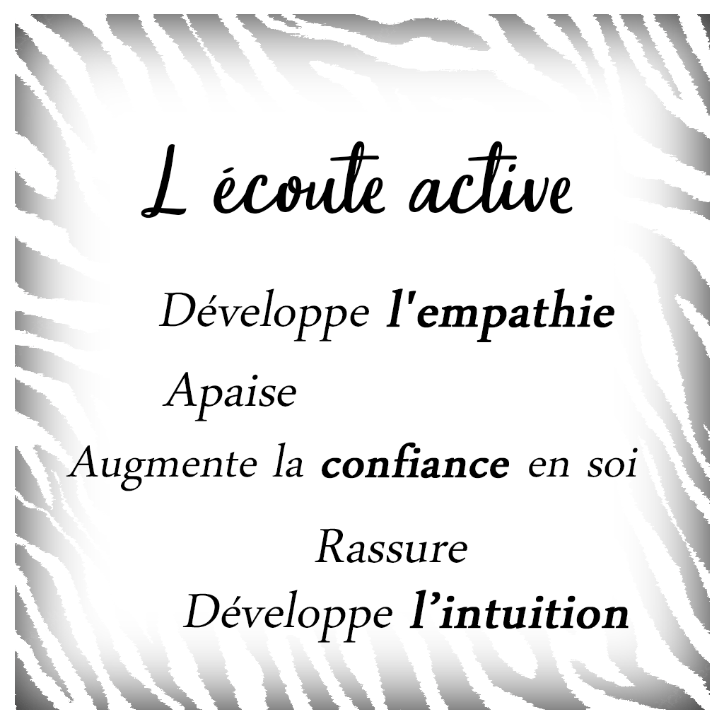 L'écoute active:: développe l'empathie,  augmente la confiance en soi, apaise, rassure, développe l'intuition