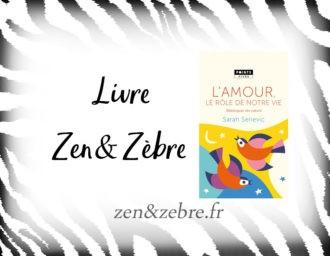 Chronique du livre L'amour, le role de notre vie de Sarah Serievic – lecture de développement personnel par Zen et Zèbre